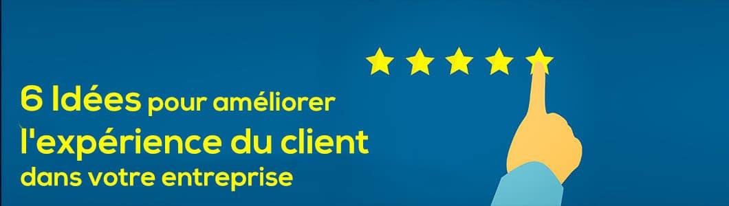 6 Idées pour améliorer l'expérience du client dans votre entreprise